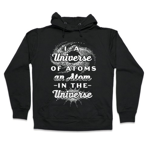 I, a Universe of Atoms, an Atom in the Universe Hooded Sweatshirt