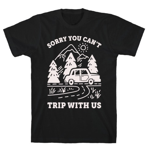 Sorry You Can't Trip With Us T-Shirt