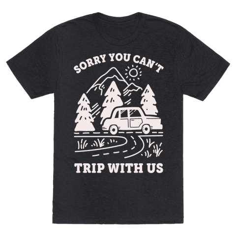 Sorry You Can't Trip With Us