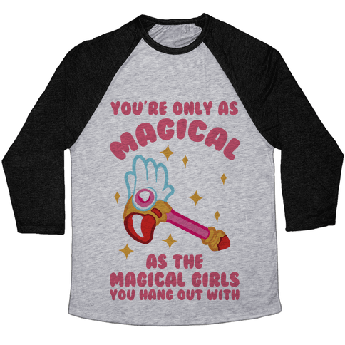 You're Only As Magical As The Magical Girls You Hang Out With Baseball Tee