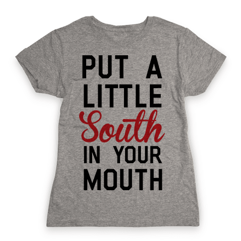 Put a Little South In Your Mouth Womens T-Shirt