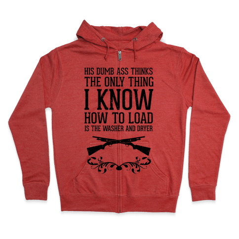 His Dumb Ass Thinks The Only Thing I Know How To Load Is The Washer And Dryer Zip Hoodie