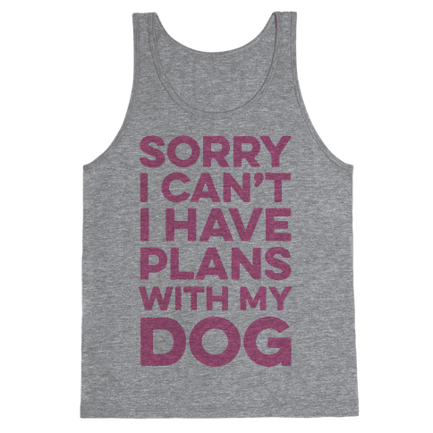 Sorry I Can't I Have Plans With My Dog Tank Top