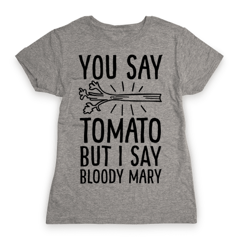You Say Tomato, But I Say Bloody Mary Womens T-Shirt