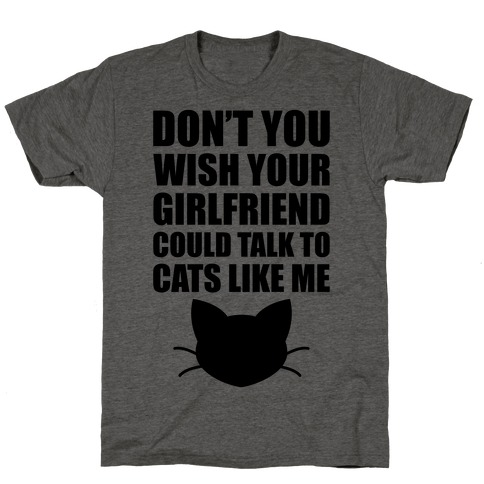 Don't You Wish Your Girlfriend Could Talk To Cats Like Me T-Shirt