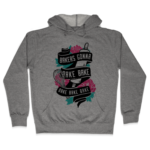 Bakers Gonna Bake Bake Bake Bake Bake Hooded Sweatshirt