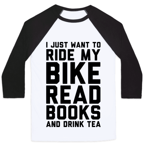 I Just Want To Ride My Bike Read Books And Drink Tea Baseball Tee