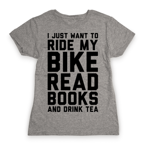 I Just Want To Ride My Bike Read Books And Drink Tea Womens T-Shirt