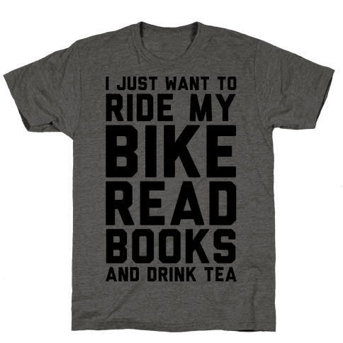 I Just Want To Ride My Bike Read Books And Drink Tea
