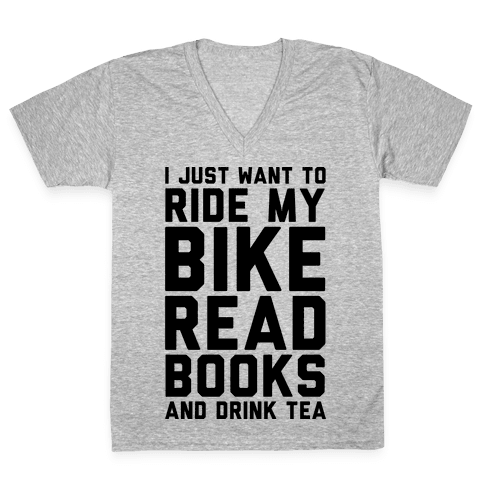 I Just Want To Ride My Bike Read Books And Drink Tea V-Neck Tee Shirt