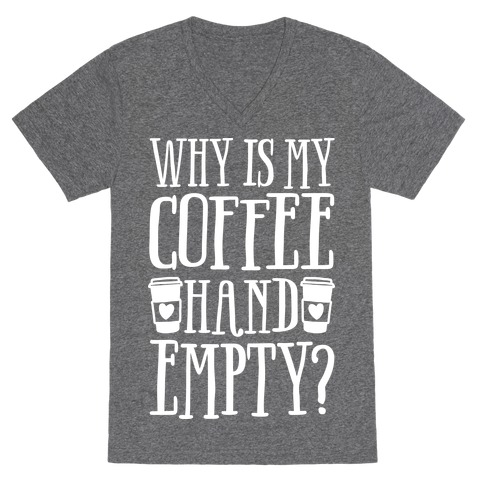 Why Is My Coffee Hand Empty V-Neck Tee Shirt