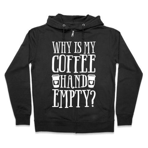 Why Is My Coffee Hand Empty Zip Hoodie