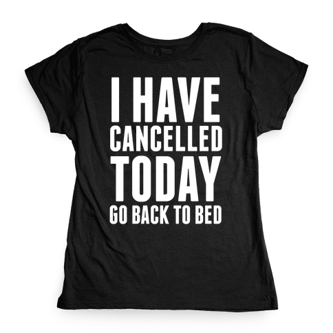 I Have Cancelled Today Womens T-Shirt