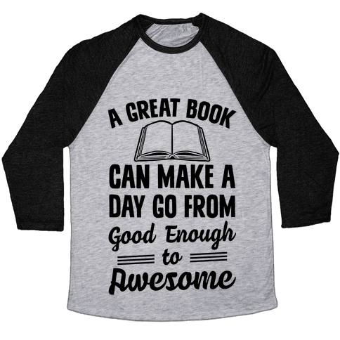 A Great Book Can Make A Day Go From Good Enough To Awesome Baseball Tee