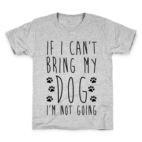 If I Can't Bring My Dog I'm Not Going Kids T-Shirt