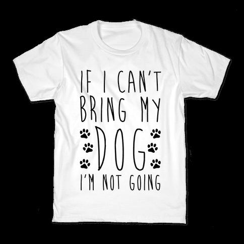 If I Can't Bring My Dog I'm Not Going Kids T-Shirt