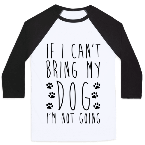 If I Can't Bring My Dog I'm Not Going Baseball Tee