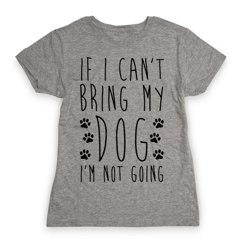 If I Can't Bring My Dog I'm Not Going Womens T-Shirt