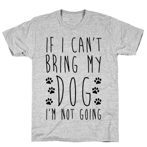 If I Can't Bring My Dog I'm Not Going Mens T-Shirt