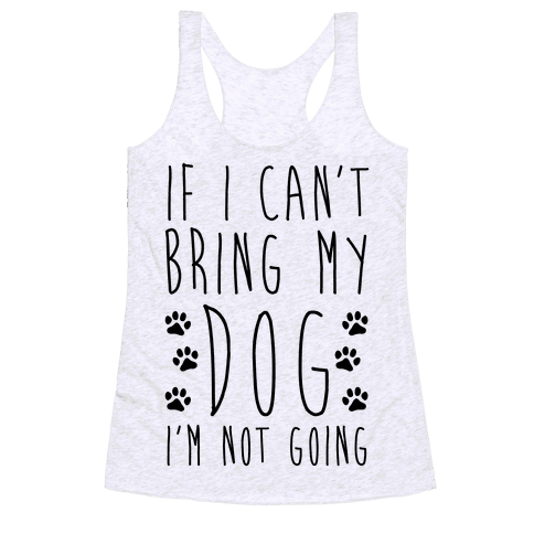 If I Can't Bring My Dog I'm Not Going Racerback Tank Top