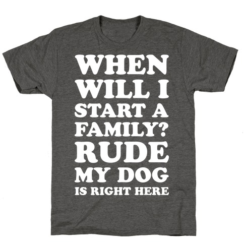 When Will I Start A Family? Rude My Dog Is Right Here T-Shirt