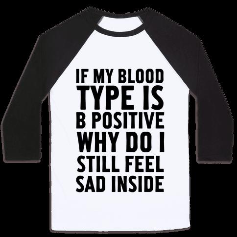 If My Blood Type Is B Positive Why Do I Still Feel Sad Inside Baseball Tee