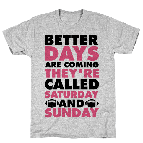 Better Days Are Coming They're Called Saturday and Sunday Mens T-Shirt