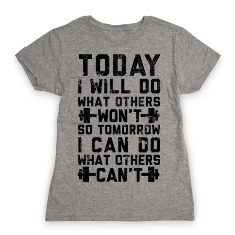 Today I Will Do What Others Won't So Tomorrow I Can Do What Others Can't Womens T-Shirt