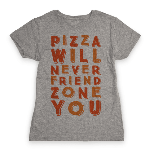 Pizza Will Never Friend Zone You Womens T-Shirt