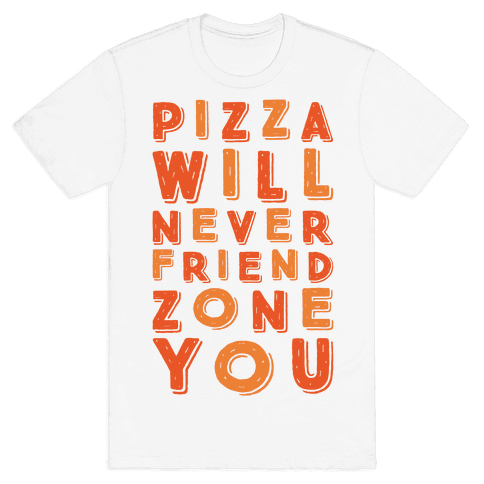 Pizza Will Never Friend Zone You Mens T-Shirt