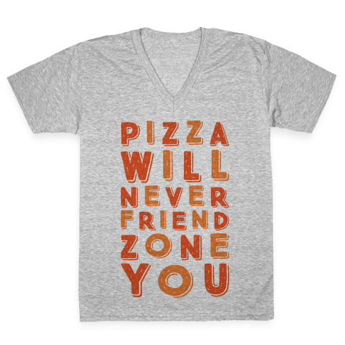Pizza Will Never Friend Zone You V-Neck Tee Shirt