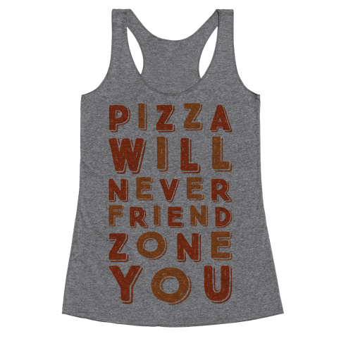 Pizza Will Never Friend Zone You Racerback Tank Top