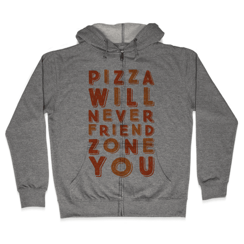 Pizza Will Never Friend Zone You Zip Hoodie