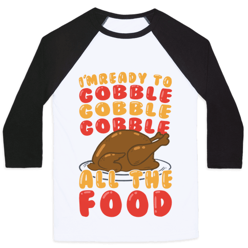I'm Ready To Gobble Gobble Gobble All The Food Baseball Tee