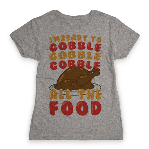 I'm Ready To Gobble Gobble Gobble All The Food Womens T-Shirt