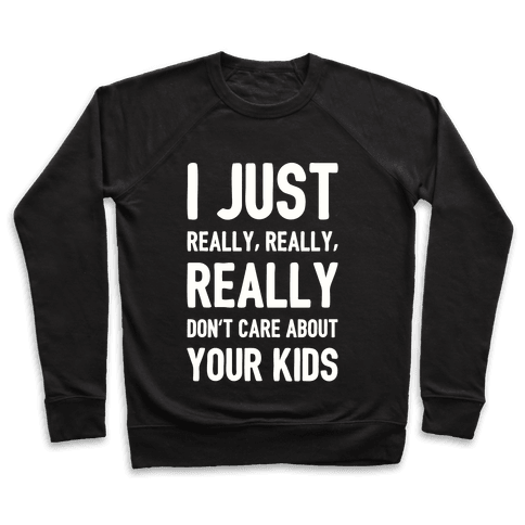 I Just Really, Really, REALLY Don't Care About your Kids. Pullover