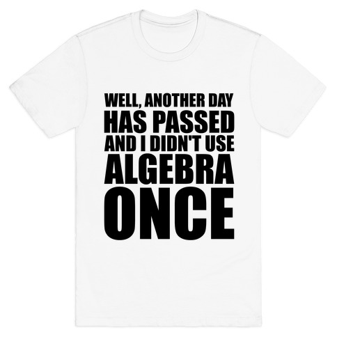 Another Day Has Passed And I Didn't Use Algebra Once T-Shirt