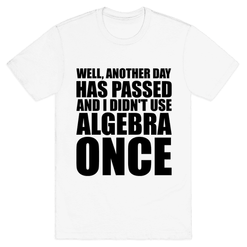 Another Day Has Passed And I Didn't Use Algebra Once Mens T-Shirt