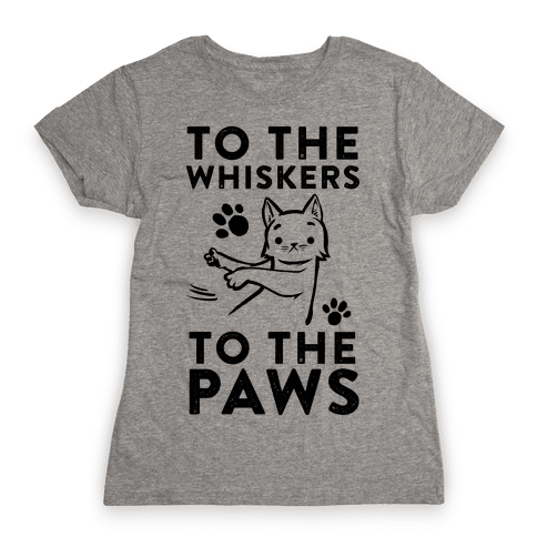 To The Whiskers. To the Paws. Womens T-Shirt