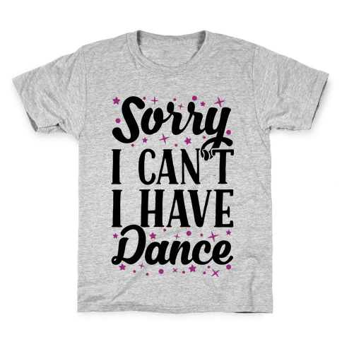 Sorry I Can't I Have Dance Kids T-Shirt