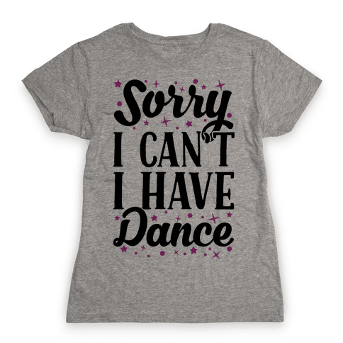 Sorry I Can't I Have Dance Womens T-Shirt