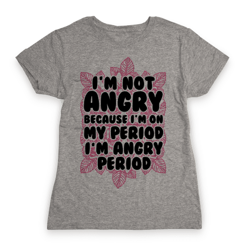 I'm Not Angry Because I'm On My Period I'm Angry Period Womens T-Shirt