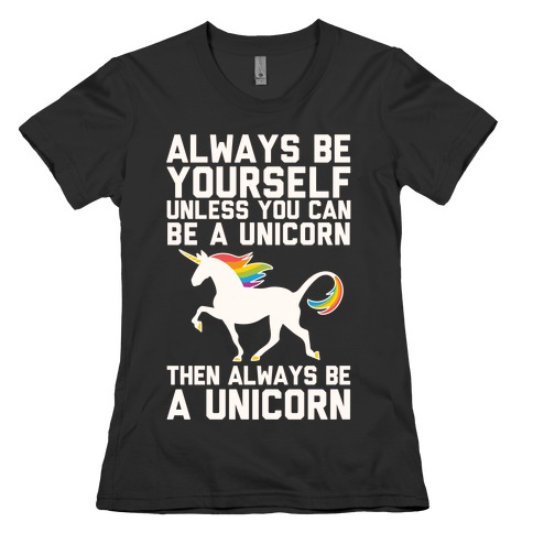 Always Be Yourself, Unless You Can Be A Unicorn Womens T-Shirt