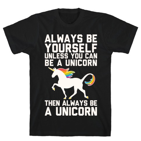 Always Be Yourself, Unless You Can Be A Unicorn T-Shirt