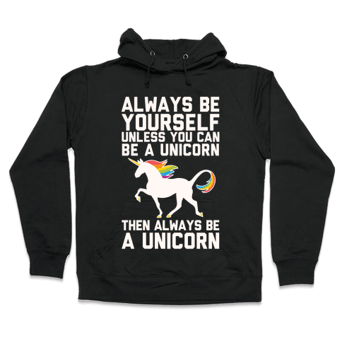 Always Be Yourself, Unless You Can Be A Unicorn Hooded Sweatshirt
