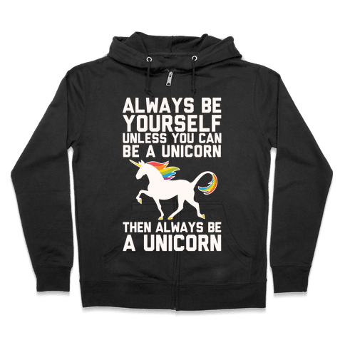 Always Be Yourself, Unless You Can Be A Unicorn Zip Hoodie