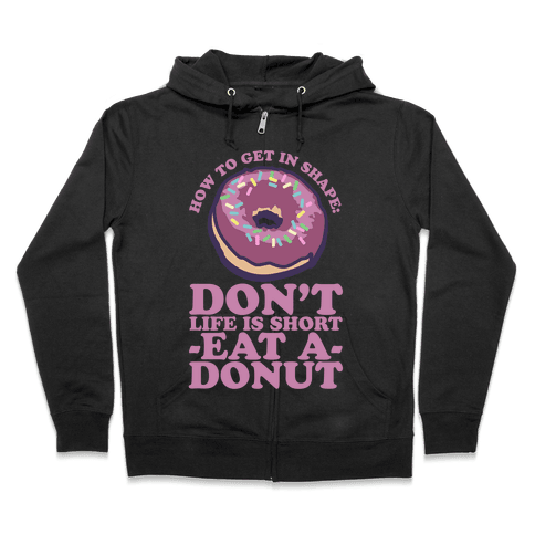 How To Get In Shape: Don't Life is Short Eat a Donut Zip Hoodie