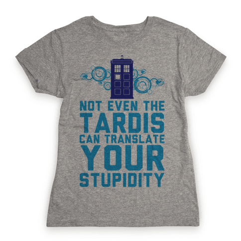 Not Even The Tardis Can Translate You Stupidity Womens T-Shirt