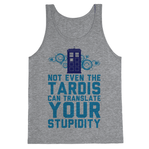 Not Even The Tardis Can Translate You Stupidity Tank Top