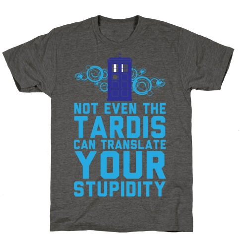 Not Even The Tardis Can Translate You Stupidity T-Shirt